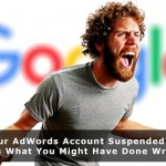 Got Your AdWords Account Suspended? Here Is What You Might Have Done Wrong.
